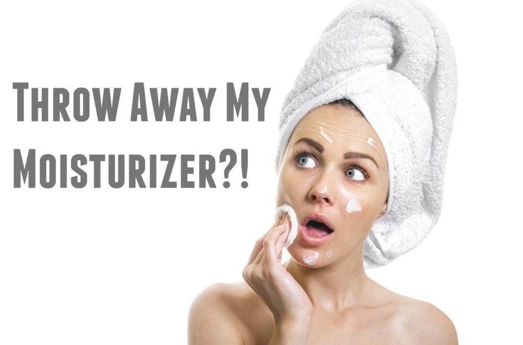 Throw Away My Moisturizer?!